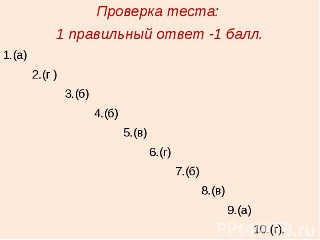 Проверка теста: 1 правильный ответ -1 балл.1.(а) 2.(г ) 3.(б) 4.(б) 5.(в) 6.(г) 7.(б) 8.(в) 9.(а) 10.(г).