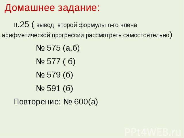 Домашнее задание: п.25 ( вывод второй формулы n-го члена арифметической прогрессии рассмотреть самостоятельно) № 575 (а,б) № 577 ( б) № 579 (б) № 591 (б) Повторение: № 600(а)