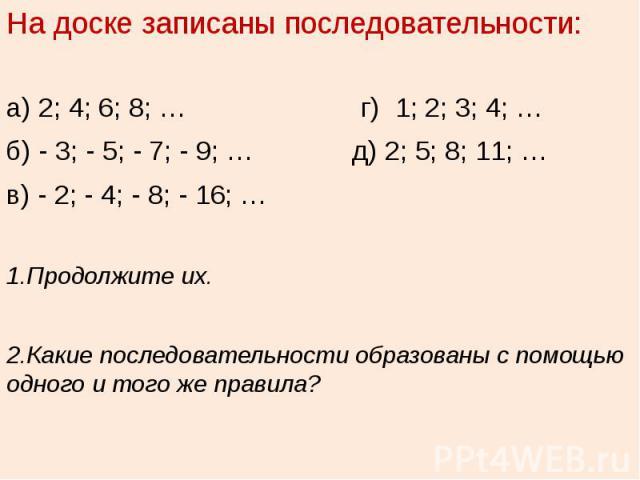 На доске записаны последовательности:а) 2; 4; 6; 8; … г) 1; 2; 3; 4; …б) - 3; - 5; - 7; - 9; … д) 2; 5; 8; 11; …в) - 2; - 4; - 8; - 16; …1.Продолжите их.2.Какие последовательности образованы с помощью одного и того же правила?