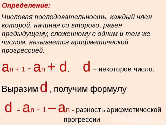 Определение: Числовая последовательность, каждый член которой, начиная со второго, равен предыдущему, сложенному с одним и тем же числом, называется арифметической прогрессией.аn + 1 = аn + d, d – некоторое число. Выразим d , получим формулу d = аn …