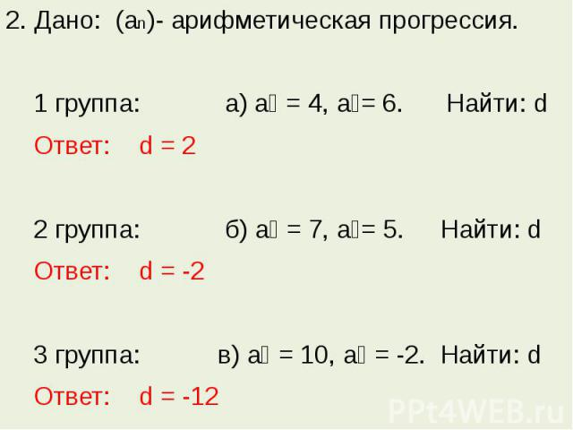 2. Дано: (аn)- арифметическая прогрессия. 1 группа: а) а₁ = 4, а₂= 6. Найти: d Ответ: d = 2 2 группа: б) а₃ = 7, а₄= 5. Найти: d Ответ: d = -2 3 группа: в) а₇ = 10, а₈ = -2. Найти: d Ответ: d = -12