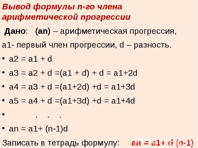 Вывод формулы n-го члена арифметической прогрессииДано: (аn) – арифметическая прогрессия, a1- первый член прогрессии, d – разность.a2 = a1 + da3 = a2 + d =(a1 + d) + d = a1+2da4 = a3 + d =(a1+2d) +d = a1+3da5 = a4 + d =(a1+3d) +d = a1+4d . . .an = …