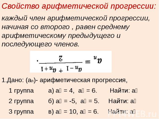 Свойство арифметической прогрессии:каждый член арифметической прогрессии, начиная со второго , равен среднему арифметическому предыдущего и последующего членов.1.Дано: (аn)- арифметическая прогрессия, 1 группа а) а₁ = 4, а₃ = 6. Найти: а₂ 2 группа б…