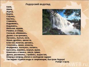 Лодорский водопадКипя,Шипя,Журча,Ворча,Струясь, Крутясь,Сливаясь,Вздымаясь,Вздув
