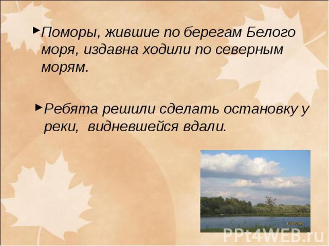 Поморы, жившие по берегам Белого моря, издавна ходили по северным морям. Ребята решили сделать остановку у реки, видневшейся вдали.