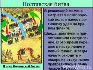 Полтавская битва. В решающий момент, Петр взял Новгородс-кий полк и нанес про-ти
