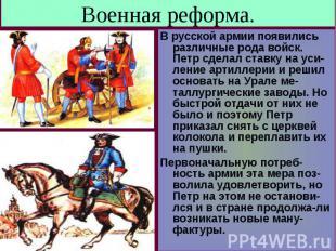 Военная реформа. В русской армии появились различные рода войск. Петр сделал ста