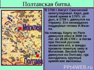 Полтавская битва. В 1706 г.Август Саксонский капитулировал. Карл, дав своей арми