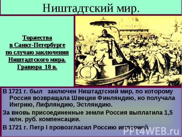 Ништадтский мир. Торжествав Санкт-Петербургепо случаю заключенияНиштадтского мира.Гравюра 18 в. В 1721 г. был заключен Ништадтский мир, по которому Россия возвращала Швеции Финляндию, но получала Ингрию, Лифляндию, Эстляндию.За вновь присоединенные …