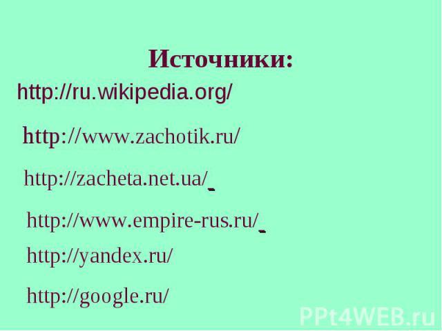 Источники: http://ru.wikipedia.org/ http://www.zachotik.ru/ http://zacheta.net.ua/ http://www.empire-rus.ru/ http://yandex.ru/ http://google.ru/