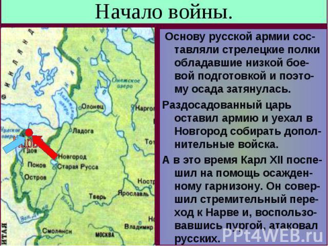 Начало войны. Основу русской армии сос-тавляли стрелецкие полки обладавшие низкой бое-вой подготовкой и поэто-му осада затянулась.Раздосадованный царь оставил армию и уехал в Новгород собирать допол-нительные войска.А в это время Карл XII поспе- шил…