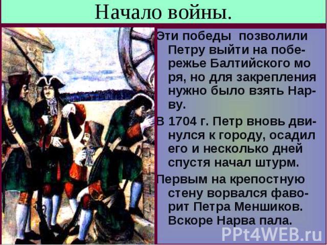 Начало войны. Эти победы позволили Петру выйти на побе-режье Балтийского мо ря, но для закрепления нужно было взять Нар- ву.В 1704 г. Петр вновь дви- нулся к городу, осадил его и несколько дней спустя начал штурм.Первым на крепостную стену ворвался …
