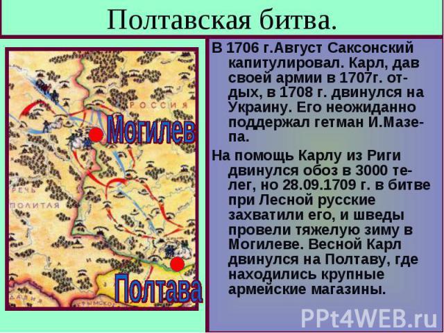 Полтавская битва. В 1706 г.Август Саксонский капитулировал. Карл, дав своей армии в 1707г. от-дых, в 1708 г. двинулся на Украину. Его неожиданно поддержал гетман И.Мазе-па.На помощь Карлу из Риги двинулся обоз в 3000 те-лег, но 28.09.1709 г. в битве…