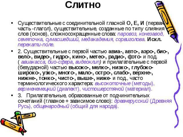 Существительные с соединительной гласной О, Е, И (первая часть -глагол), существительные, созданные по типу слияния слов (основ), сложносокращенные слова: паровоз, конезавод, семяпочка, сумасшедший, медакадемия, сорвиголова. Искл. перекати-поле.2. С…
