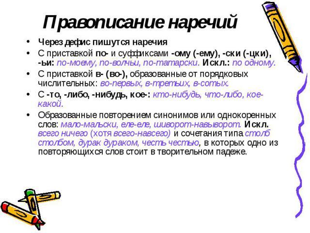 Через дефис пишутся наречияС приставкой по- и суффиксами -ому (-ему), -ски (-цки), -ьи: по-моему, по-волчьи, по-татарски. Искл.: по одному.С приставкой в- (во-), образованные от порядковых числительных: во-первых, в-третьих, в-сотых.С -то, -либо, -н…