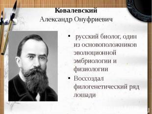 КовалевскийАлександр Онуфриевич русский биолог, один из основоположников эволюц