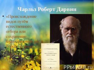 Чарльз Роберт Дарвин«Происхождение видов путём естественного отбора или сохранен