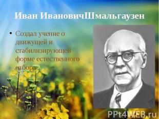 ИванИвановичШмальгаузенСоздал учение о движущей и стабилизирующей форме ес