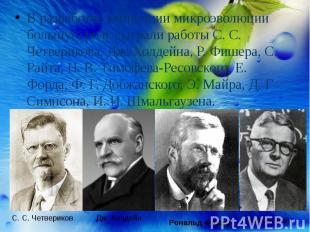 В разработке концепции микроэволюции большую роль сыграли работы С. С. Четверико