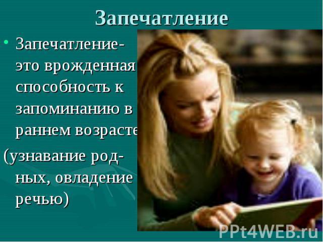Запечатление Запечатление- это врожденная способность к запоминанию в раннем возрасте(узнавание род-ных, овладение речью)