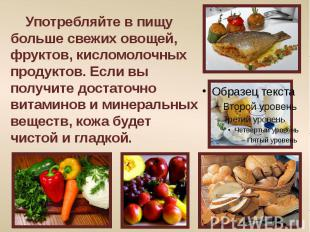 Употребляйте в пищу больше свежих овощей, фруктов, кисломолочных продуктов. Если