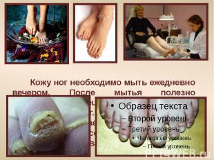 Кожу ног необходимо мыть ежедневно вечером. После мытья полезно пользоваться спе