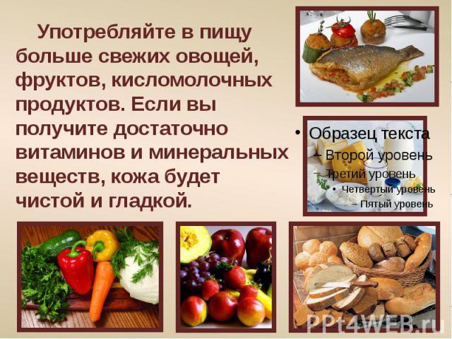 Употребляйте в пищу больше свежих овощей, фруктов, кисломолочных продуктов. Если вы получите достаточно витаминов и минеральных веществ, кожа будет чистой и гладкой.