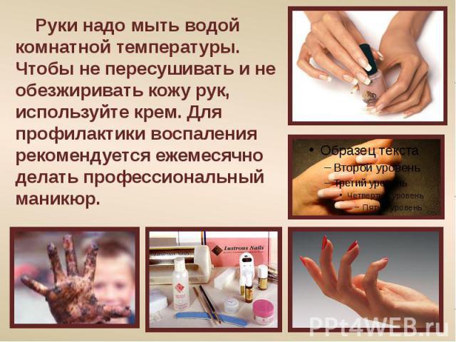 Руки надо мыть водой комнатной температуры. Чтобы не пересушивать и не обезжиривать кожу рук, используйте крем. Для профилактики воспаления рекомендуется ежемесячно делать профессиональный маникюр.