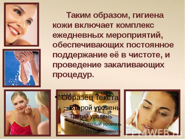 Таким образом, гигиена кожи включает комплекс ежедневных мероприятий, обеспечивающих постоянное поддержание её в чистоте, и проведение закаливающих процедур.