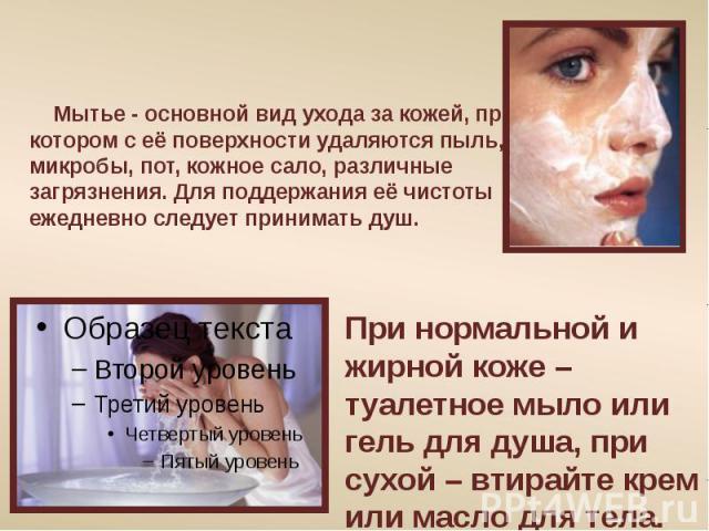 Мытье - основной вид ухода за кожей, при котором с её поверхности удаляются пыль, микробы, пот, кожное сало, различные загрязнения. Для поддержания её чистоты ежедневно следует принимать душ. При нормальной и жирной коже – туалетное мыло или гель дл…