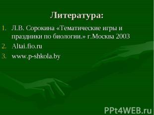 Литература: Л.В. Сорокина «Тематические игры и праздники по биологии.» г.Москва