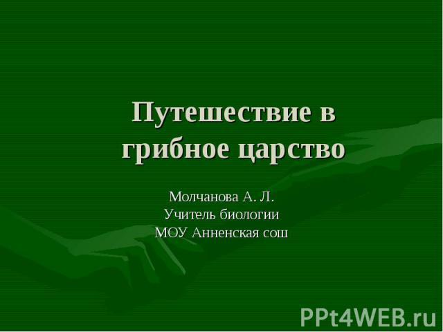 Путешествие в грибное царство Молчанова А. Л.Учитель биологииМОУ Анненская сош