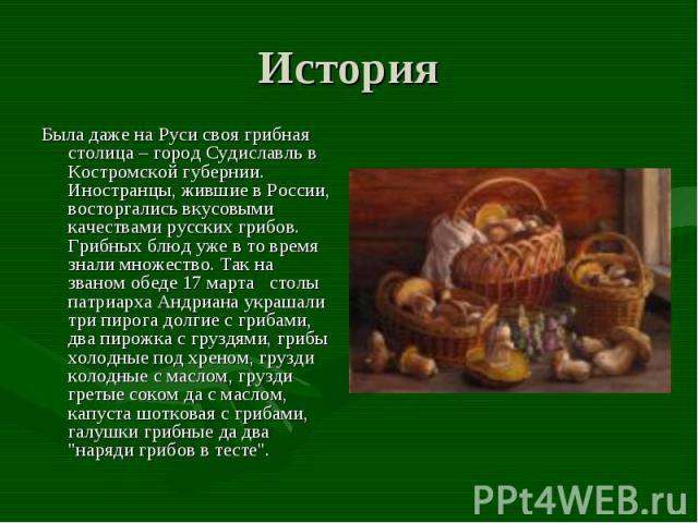 Была даже на Руси своя грибная столица – город Судиславль в Костромской губернии. Иностранцы, жившие в России, восторгались вкусовыми качествами русских грибов. Грибных блюд уже в то время знали множество. Так на званом обеде 17 марта столы патри…