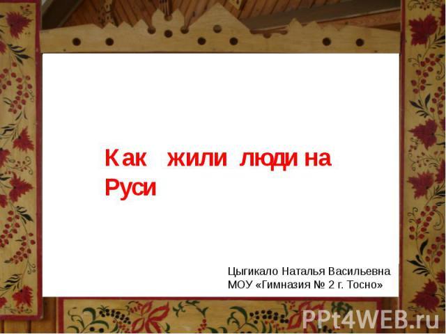 Как жили люди на Руси Цыгикало Наталья ВасильевнаМОУ «Гимназия № 2 г. Тосно»