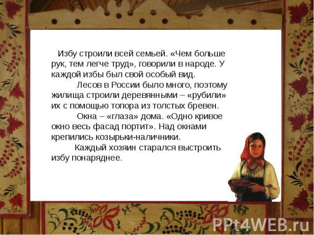 Избу строили всей семьей. «Чем больше рук, тем легче труд», говорили в народе. У каждой избы был свой особый вид. Лесов в России было много, поэтому жилища строили деревянными – «рубили» их с помощью топора из толстых бревен. Окна – «глаза» дома. «О…