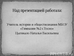 Над презентацией работала: Учитель истории и обществознания МБОУ «Гимназии №2 г.