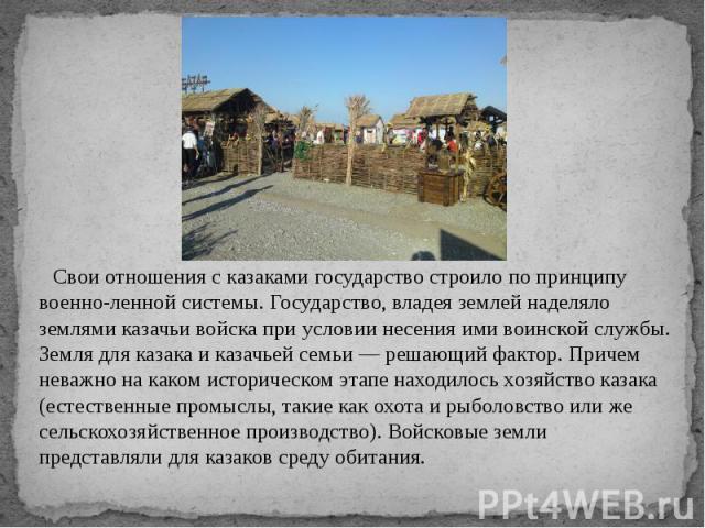 Свои отношения с казаками государство строило по принципу военно-ленной системы. Государство, владея землей наделяло землями казачьи войска при условии несения ими воинской службы. Земля для казака и казачьей семьи — решающий фактор. Причем неважно …