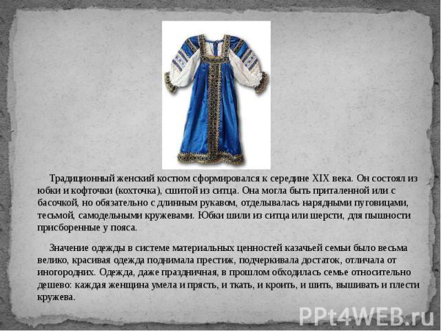 Традиционный женский костюм сформировался к середине XIX века. Он состоял из юбки и кофточки (кохточка), сшитой из ситца. Она могла быть приталенной или с басочкой, но обязательно с длинным рукавом, отделывалась нарядными пуговицами, тесьмой, самоде…