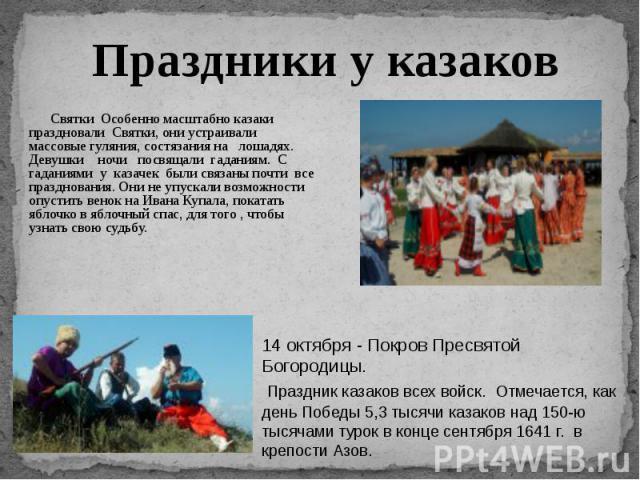 Праздники у казаков Святки Особенно масштабно казаки праздновали Святки, они устраивали массовые гуляния, состязания на лошадях. Девушки ночи посвящали гаданиям. С гаданиями у казачек были связаны почти все празднования. Они не упускали возможности …