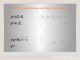 Решить графически систему уравнений:у=х2-4 у=х-2; ху=6 у= (х-1)2+(у-2)2=4 у-х=3;