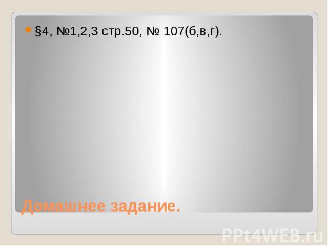 Домашнее задание.§4, №1,2,3 стр.50, № 107(б,в,г).