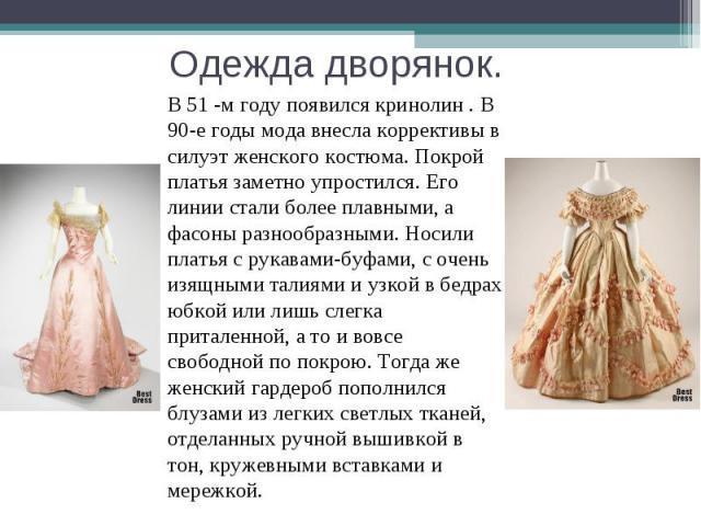 Одежда дворянок. В 51 -м году появился кринолин . В 90-е годы мода внесла коррективы в силуэт женского костюма. Покрой платья заметно упростился. Его линии стали более плавными, а фасоны разнообразными. Носили платья с рукавами-буфами, с очень изящн…