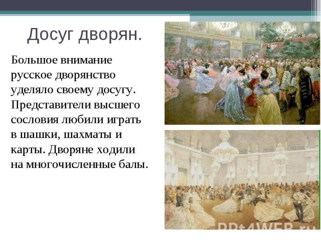 Большое внимание русское дворянство уделяло своему досугу. Представители высшего сословия любили играть в шашки, шахматы и карты. Дворяне ходили на многочисленные балы.