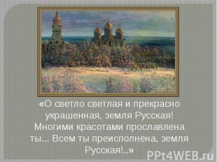 «О светло светлая и прекрасно украшенная, земля Русская! Многими красотами просл