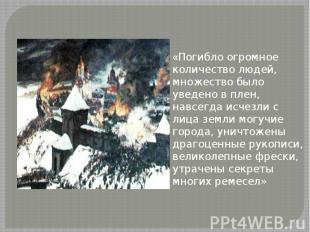 «Погибло огромное количество людей, множество было уведено в плен, навсегда исче