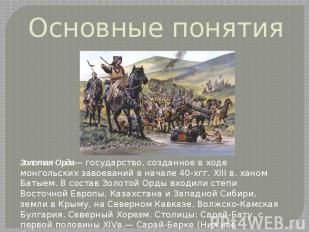 Основные понятия Золотая Орда— государство, созданное в ходе монгольских завоева