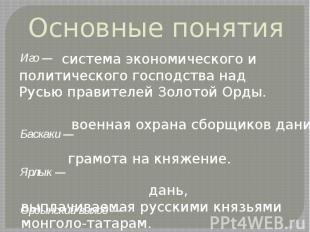 Основные понятия Иго —Баскаки — Ярлык —Ордынский выход — система экономического