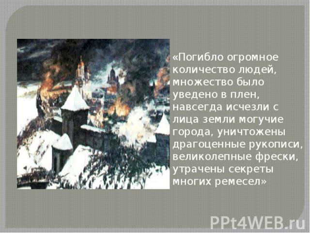 «Погибло огромное количество людей, множество было уведено в плен, навсегда исчезли с лица земли могучие города, уничтожены драгоценные рукописи, великолепные фрески, утрачены секреты многих ремесел»