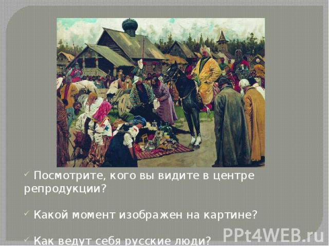 Посмотрите, кого вы видите в центре репродукции? Какой момент изображен на картине? Как ведут себя русские люди?