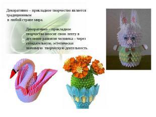 Декоративно – прикладное творчество является традиционным в любой стране мира. Д